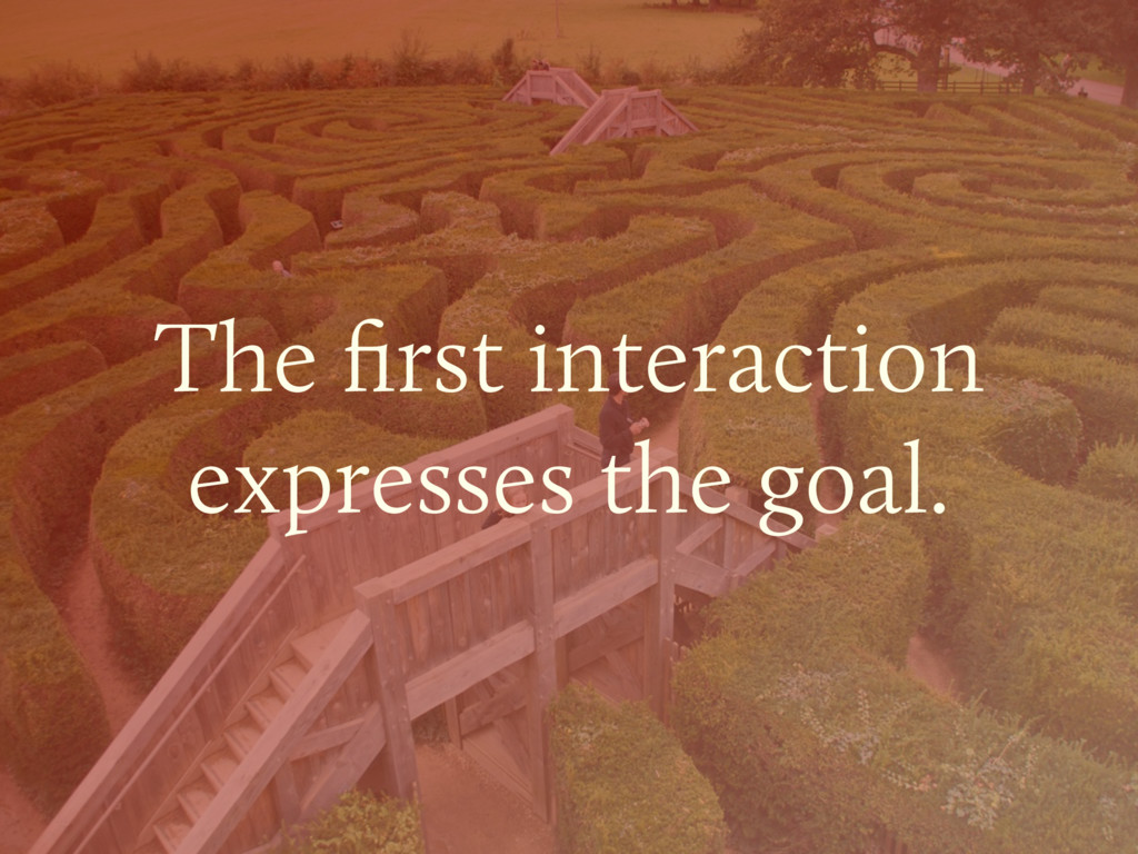 The first interaction  expresses the goal.