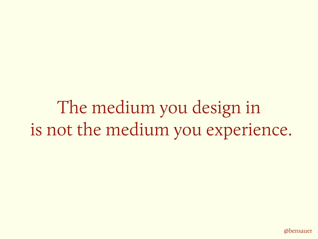 The medium you design in is not the medium you...