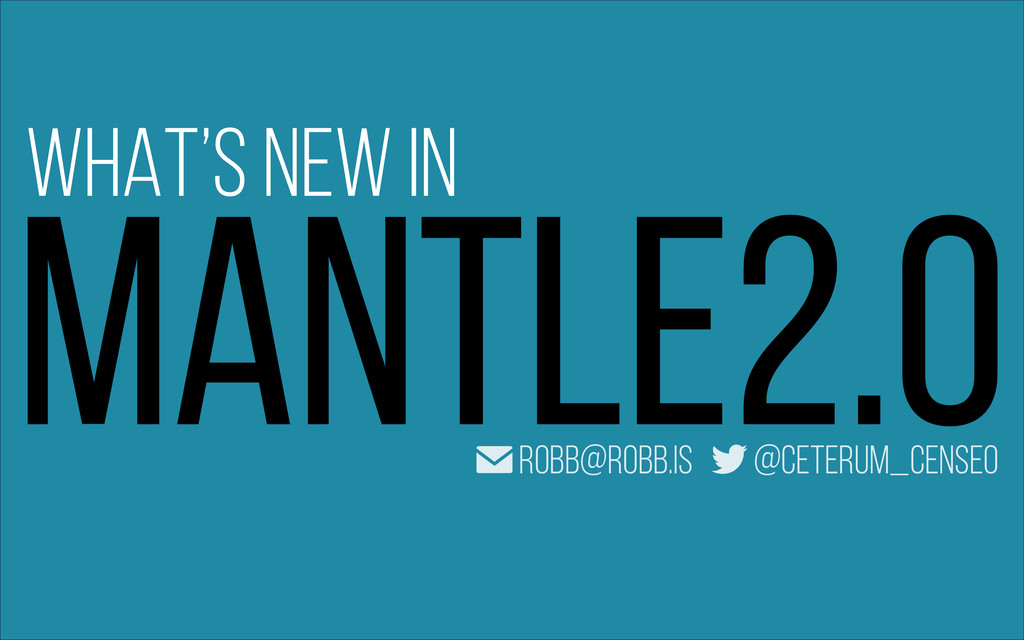 MANTLE2.0 WHAT'S NEW IN ✉ robb@robb.is @ceterum...