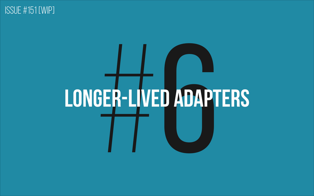 #6 Longer-lived adapters Issue #151 [WIP]