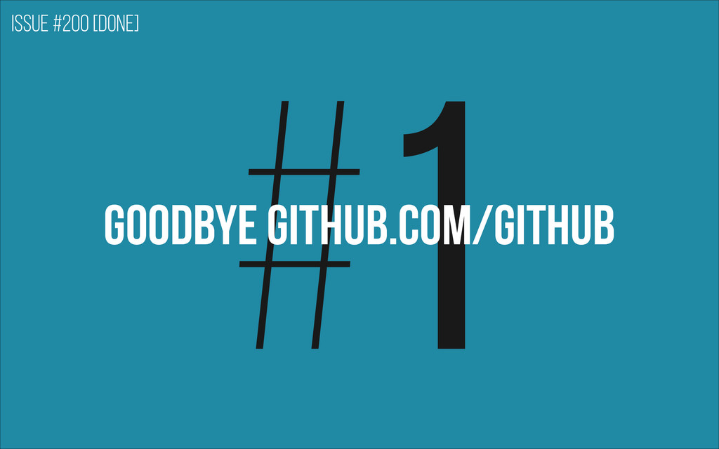 #1 GOODBYE GITHUB.com/github Issue #200 [DONE]