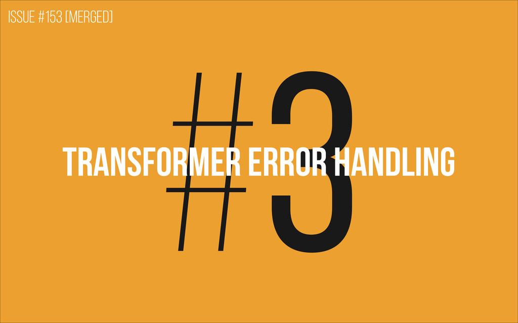 #3 TRANSFORMER ERROR HANDLING Issue #153 [merge...