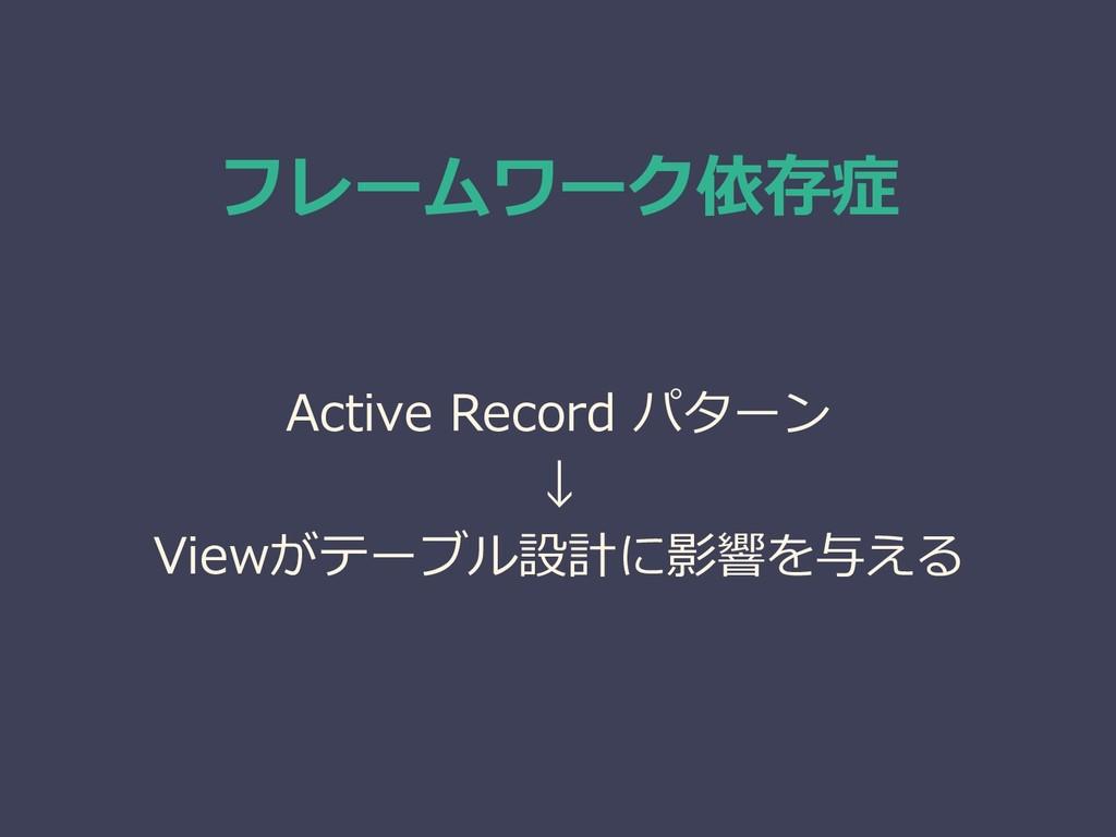 フレームワーク依存症 Active Record パターン ↓ Viewがテーブル設計に影響を...