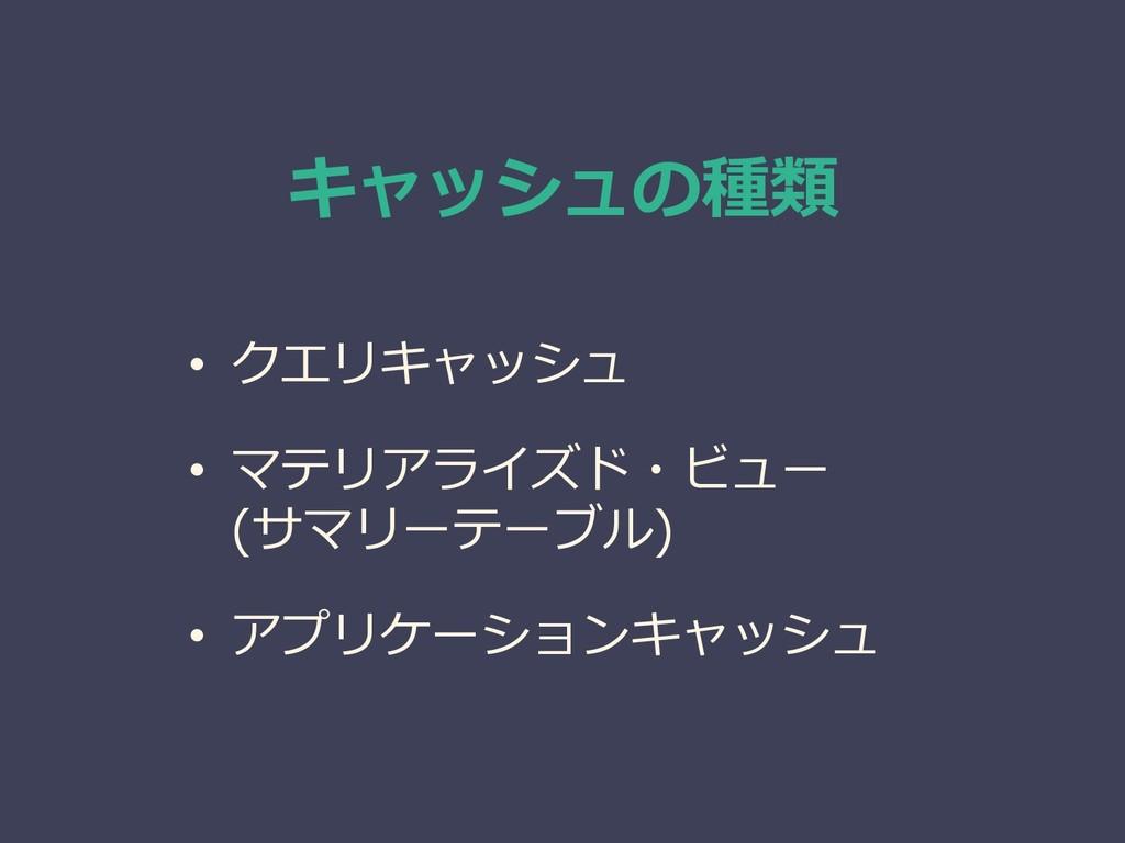 キャッシュの種類 • クエリキャッシュ • マテリアライズド・ビュー (サマリーテーブル) •...