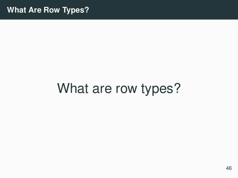 What Are Row Types? What are row types? 46
