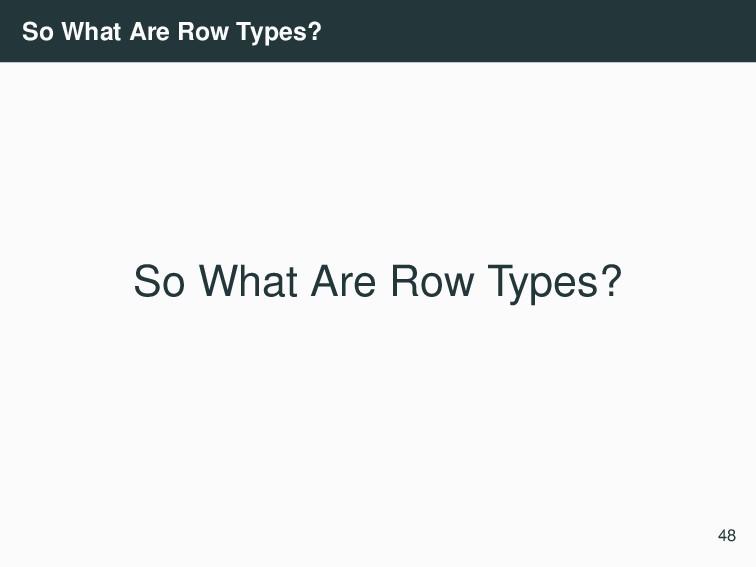 So What Are Row Types? So What Are Row Types? 48