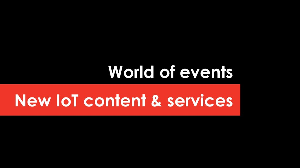 New IoT content & services World of events