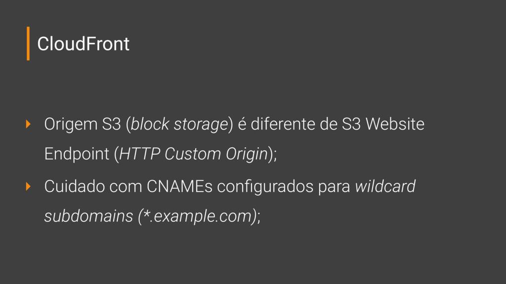 CloudFront ‣ Origem S3 (block storage) é difere...