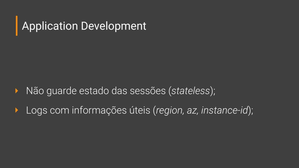 Application Development ‣ Não guarde estado das...