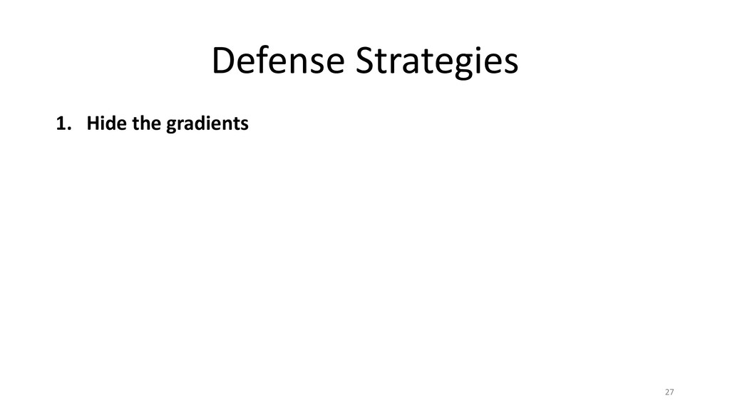 Defense Strategies 1. Hide the gradients 27