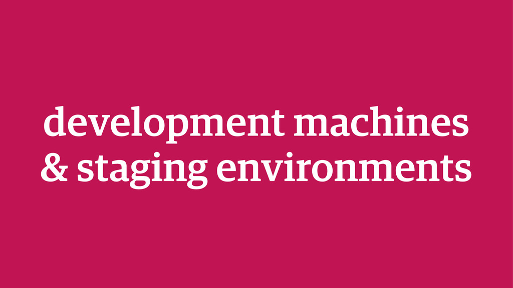 development machines & staging environments