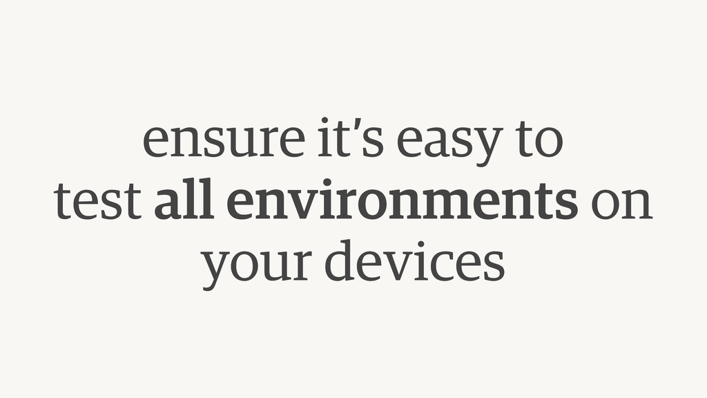 ensure it's easy to  test all environments on ...
