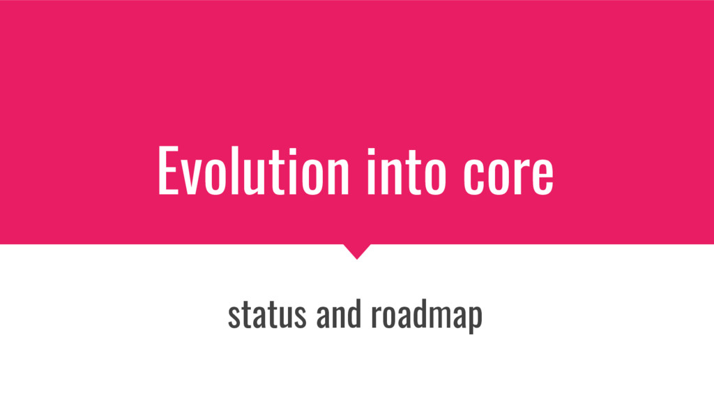 Evolution into core status and roadmap