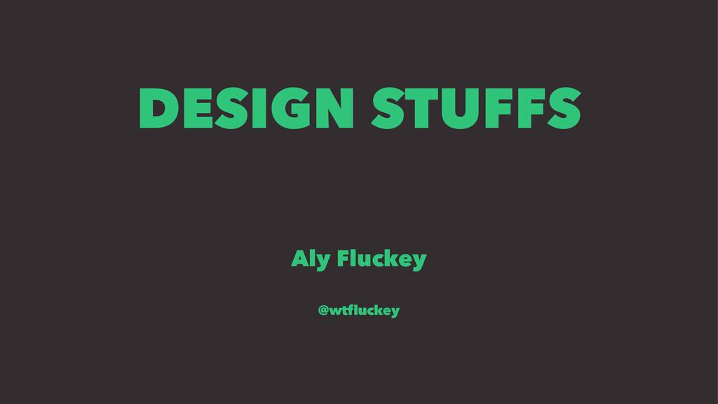 DESIGN STUFFS Aly Fluckey @wtfluckey