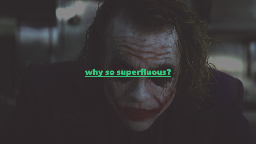 why so superfluous?