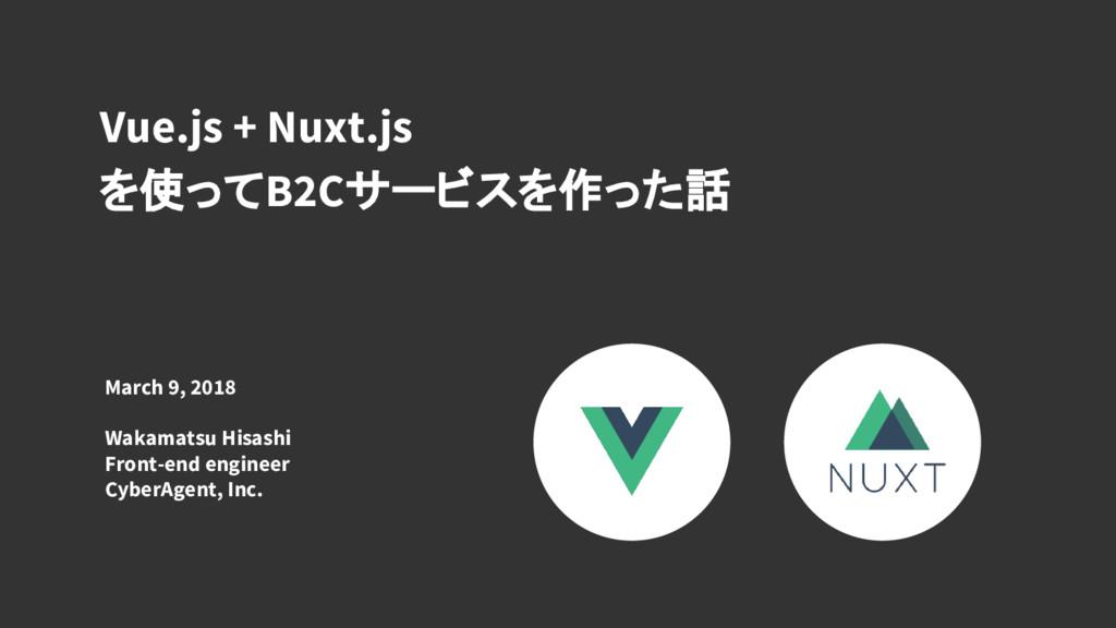 Vue.js + Nuxt.js を使ってB2Cサービスを作った話 March 9, 2018...