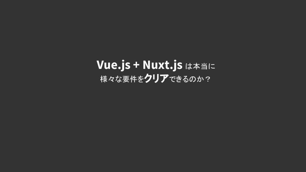 Vue.js + Nuxt.js は本当に 様々な要件をクリアできるのか?