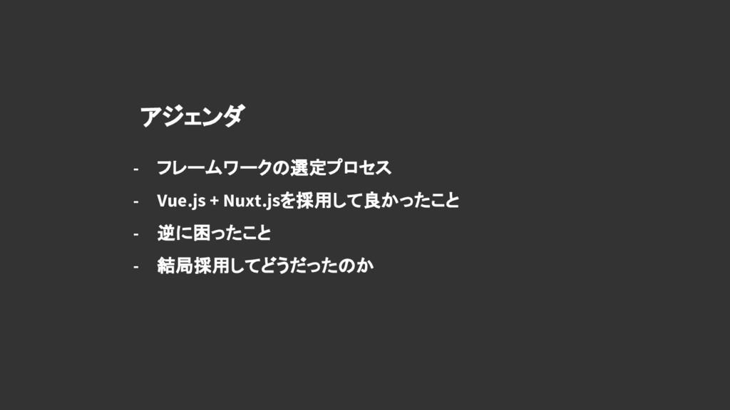 アジェンダ - フレームワークの選定プロセス - Vue.js + Nuxt.jsを採用して良...