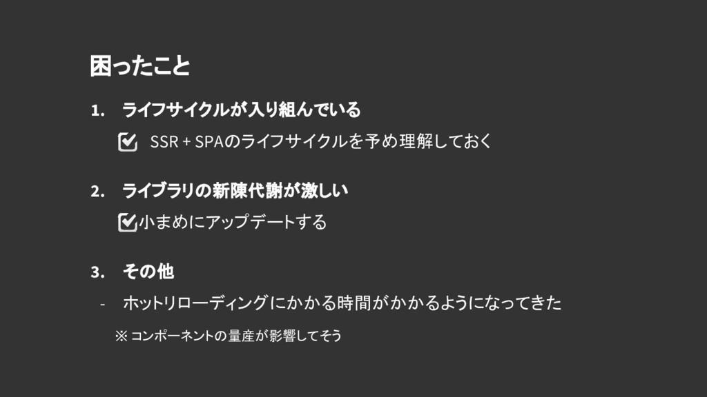 1. ライフサイクルが入り組んでいる    SSR + SPAのライフサイクルを予め理解してお...