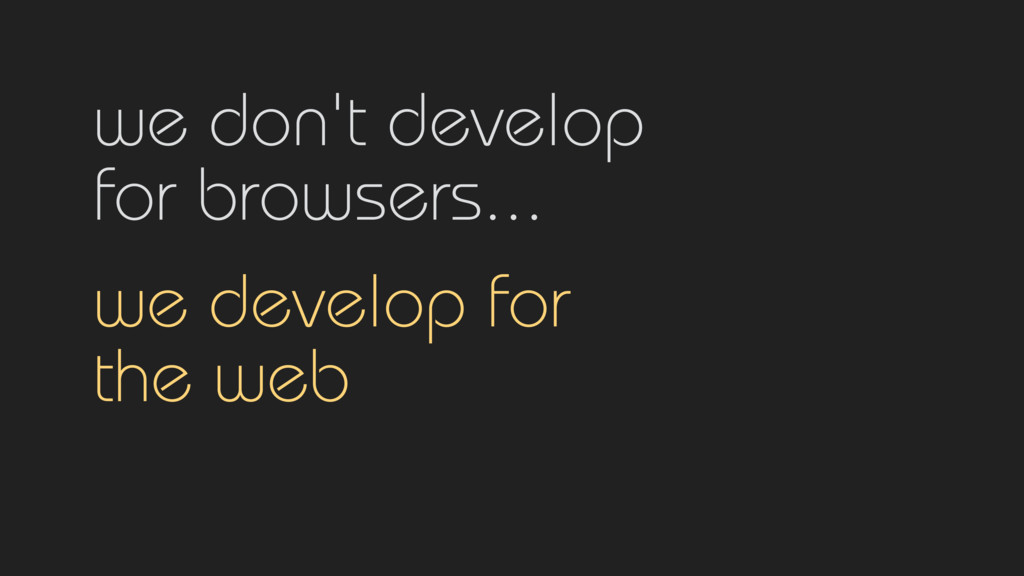 we don't develop for browsers...  we develop...