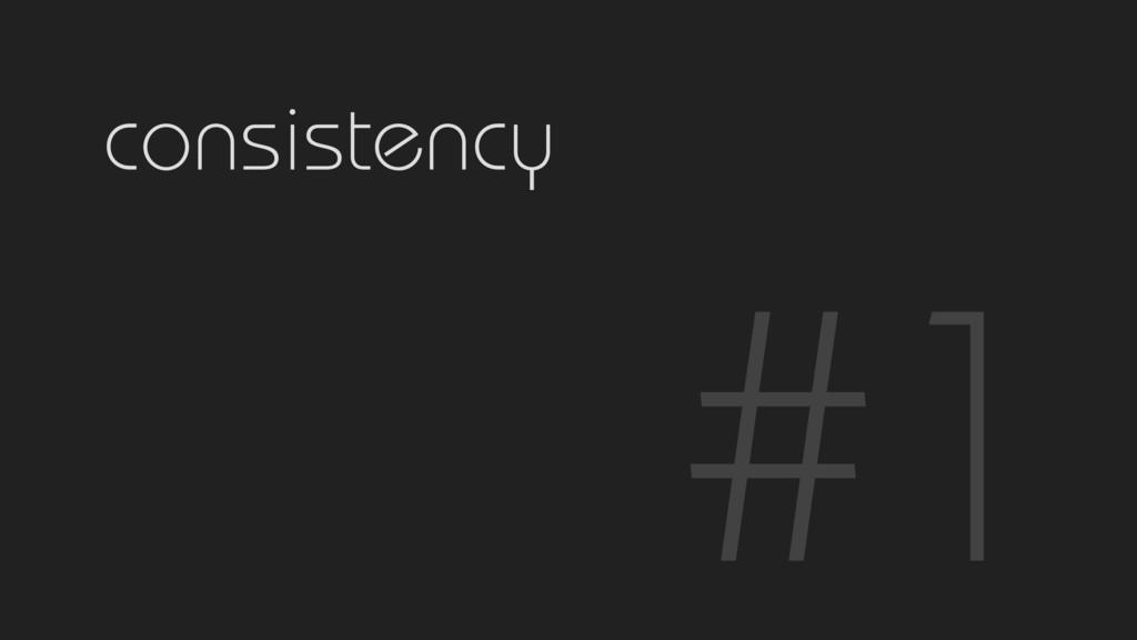 #1 consistency