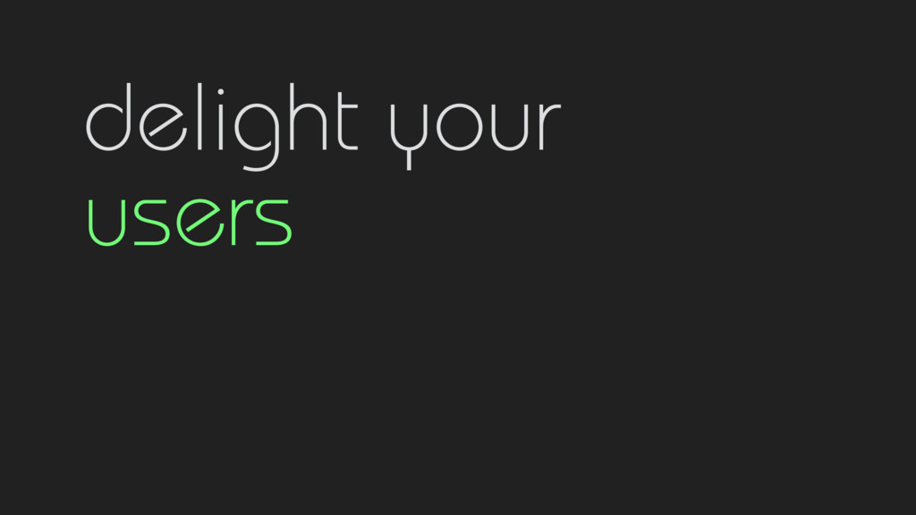delight your  users