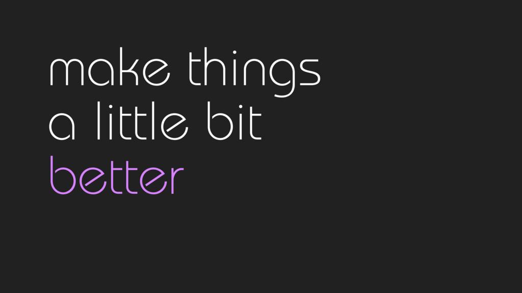 make things  a little bit  better