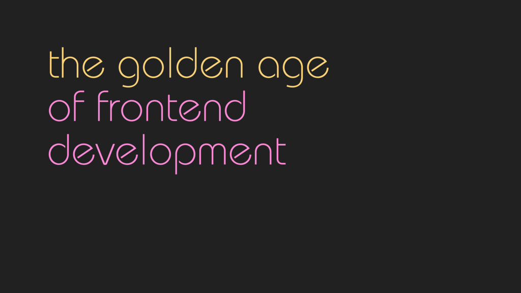 the golden age  of frontend  development