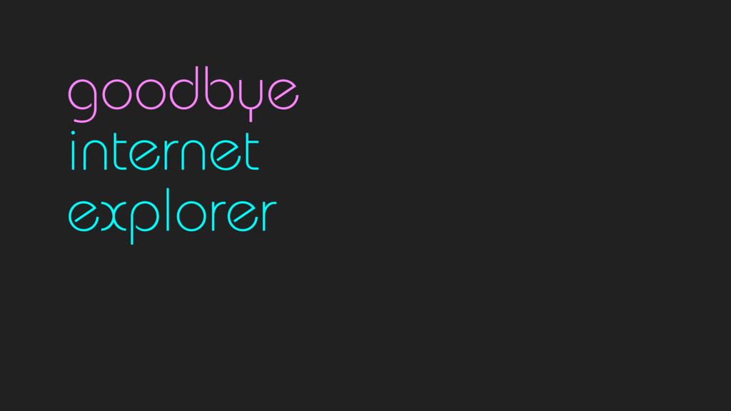 goodbye internet  explorer