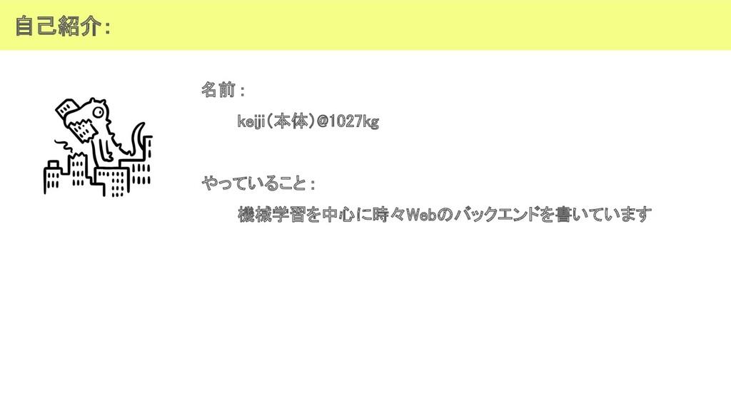 自己紹介: 名前 : keiji(本体)@1027kg  やっていること : 機械学...