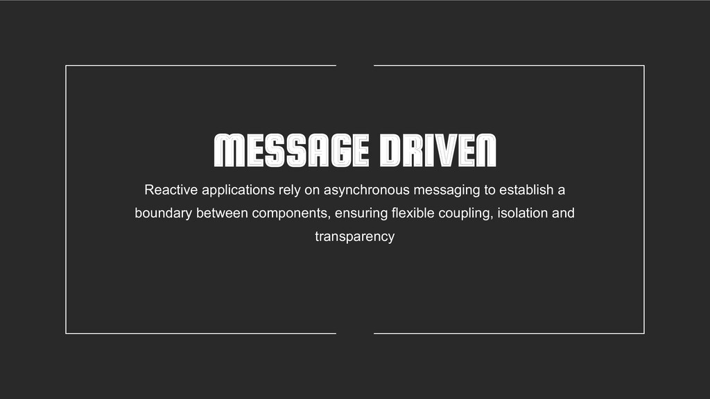 MESSAGE DRIVEN Reactive applications rely on as...