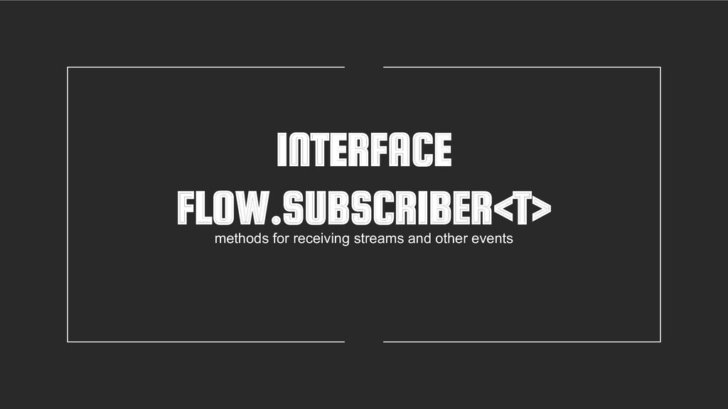 INTERFACE FLOW.SUBSCRIBER<T> methods for receiv...