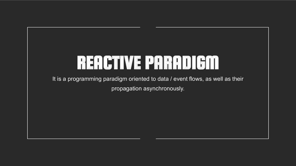 REACTIVE PARADIGM It is a programming paradigm ...