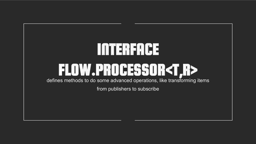 INTERFACE FLOW.PROCESSOR<T,R> defines methods t...