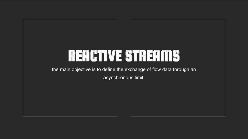 REACTIVE STREAMS the main objective is to defin...