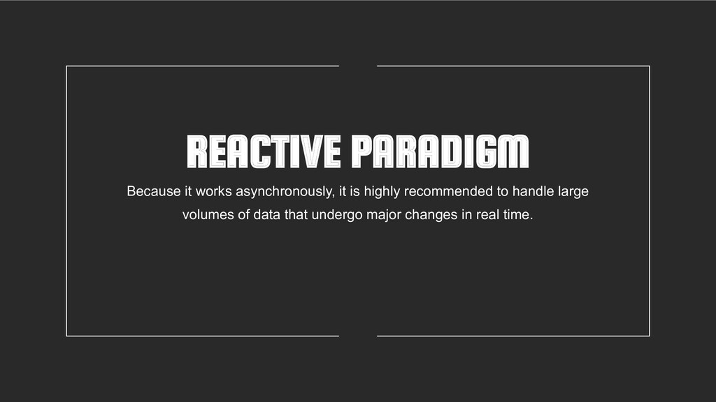 REACTIVE PARADIGM Because it works asynchronous...