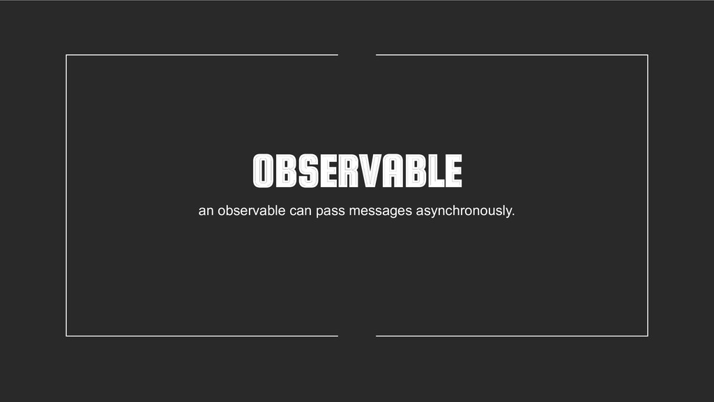 OBSERVABLE an observable can pass messages asyn...
