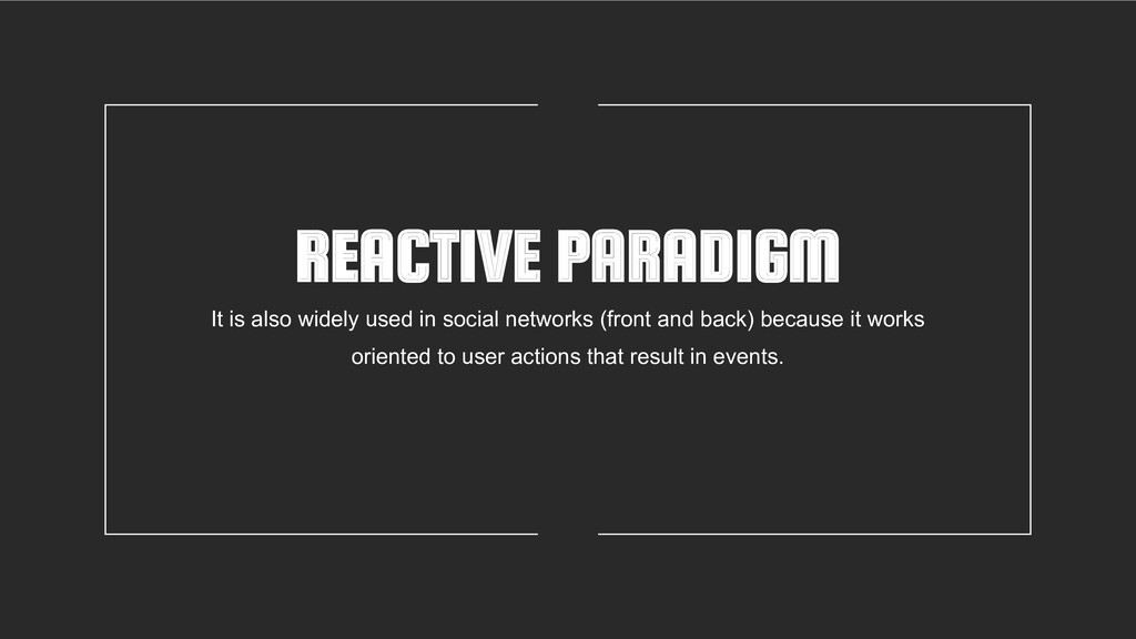 REACTIVE PARADIGM It is also widely used in soc...