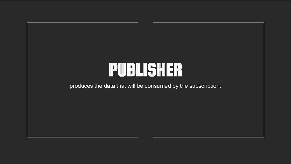 PUBLISHER produces the data that will be consum...