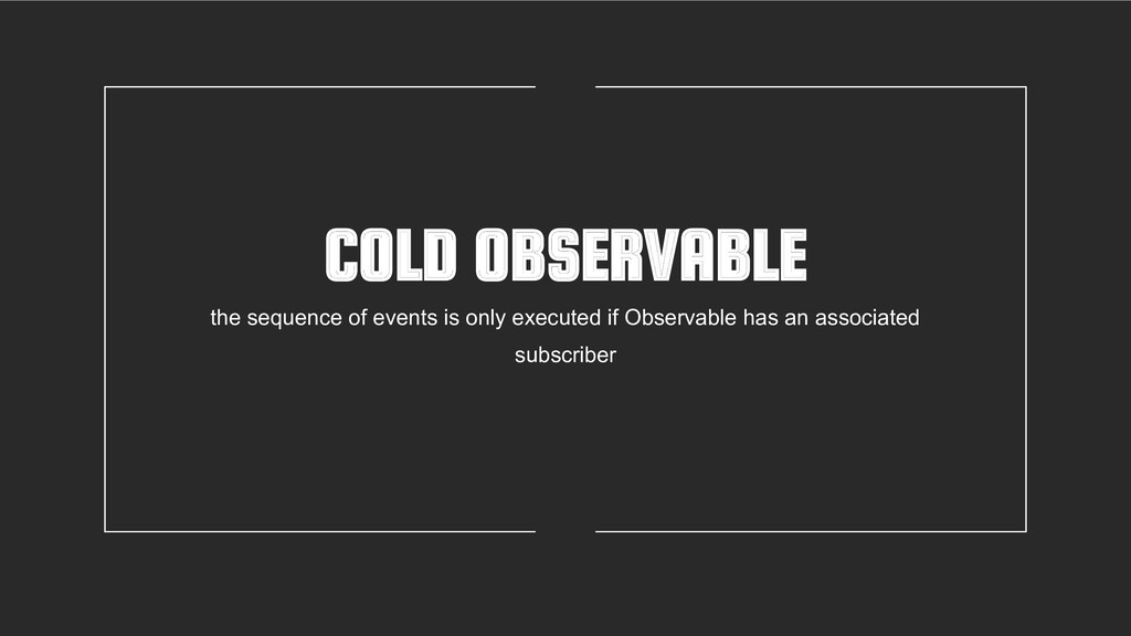 COLD OBSERVABLE the sequence of events is only ...