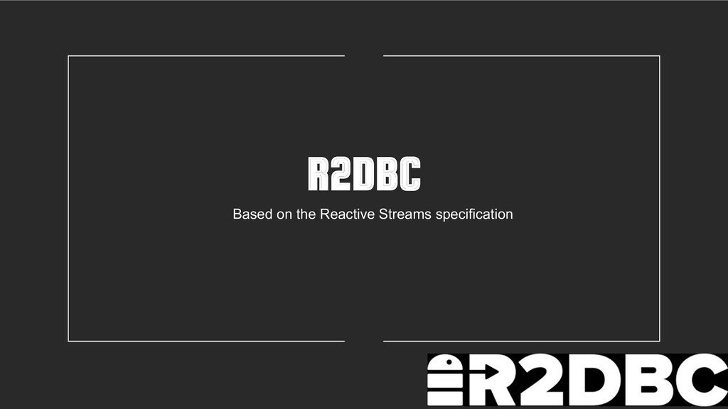 R2DBC Based on the Reactive Streams specificati...