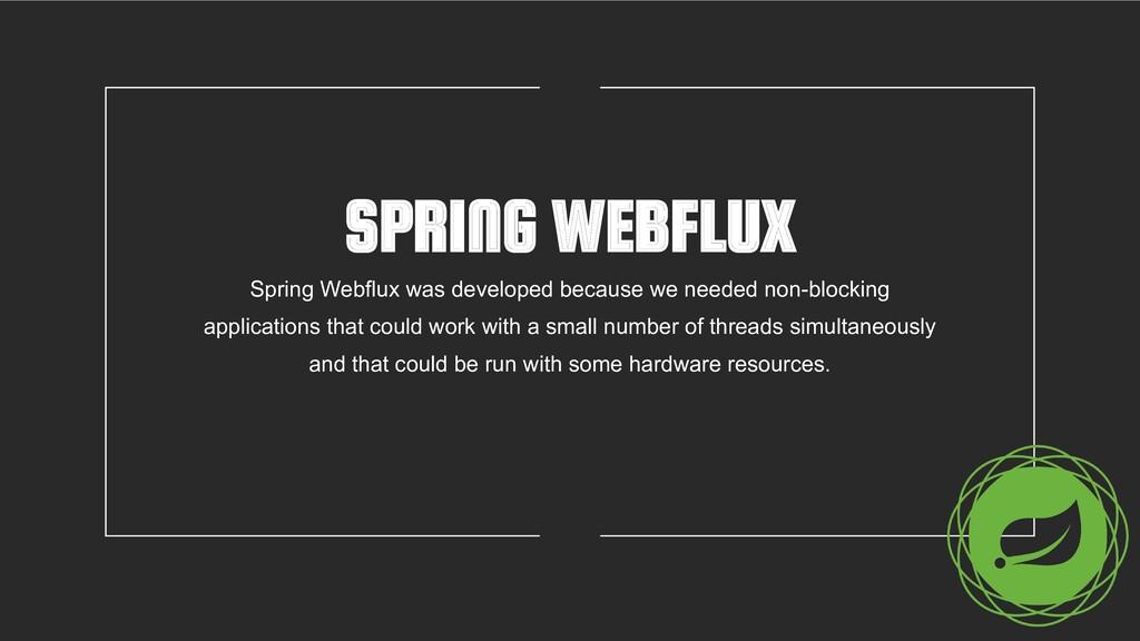 SPRING WEBFLUX Spring Webflux was developed bec...