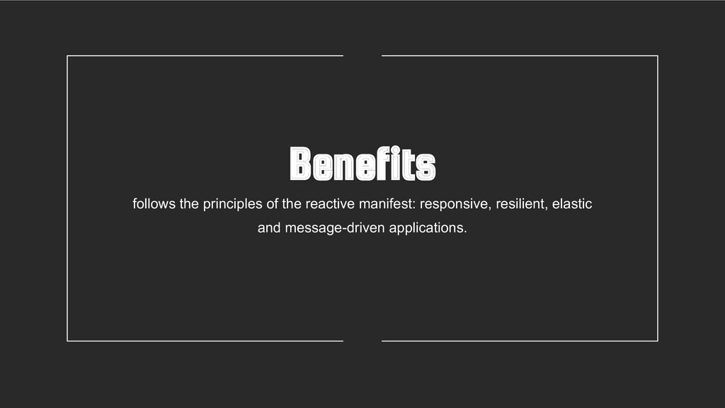 Benefits follows the principles of the reactive...