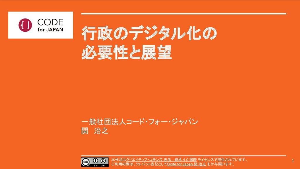 一般社団法人コード・フォー・ジャパン 関 治之 行政のデジタル化の 必要性と展望 1 本作品は...