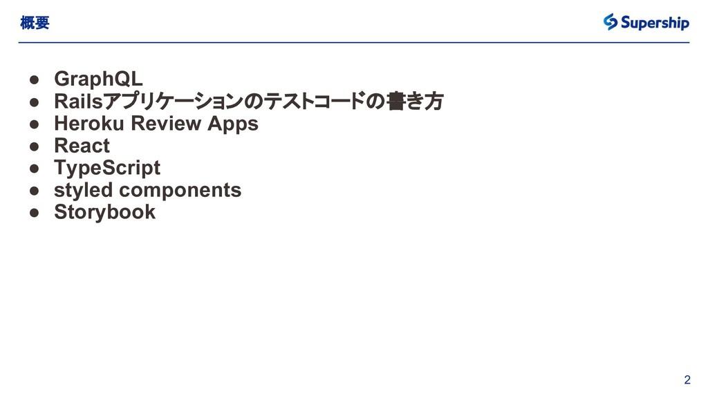 2 概要 ● GraphQL ● Railsアプリケーションのテストコードの書き方 ● Her...