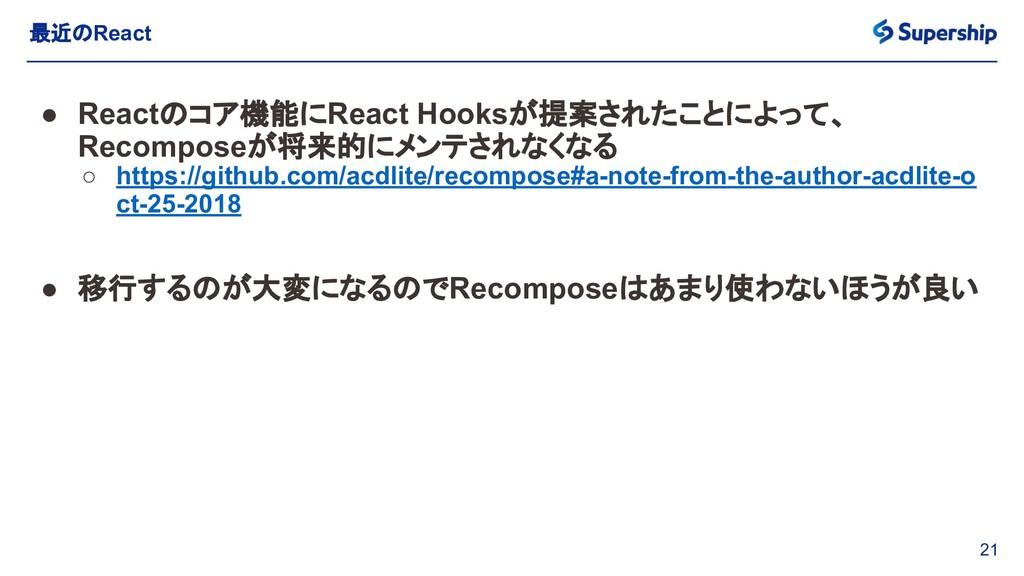 21 最近のReact ● Reactのコア機能にReact Hooksが提案されたことによっ...