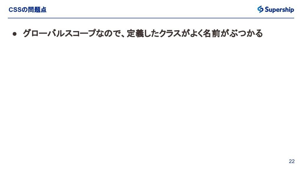 22 CSSの問題点 ● グローバルスコープなので、定義したクラスがよく名前がぶつかる