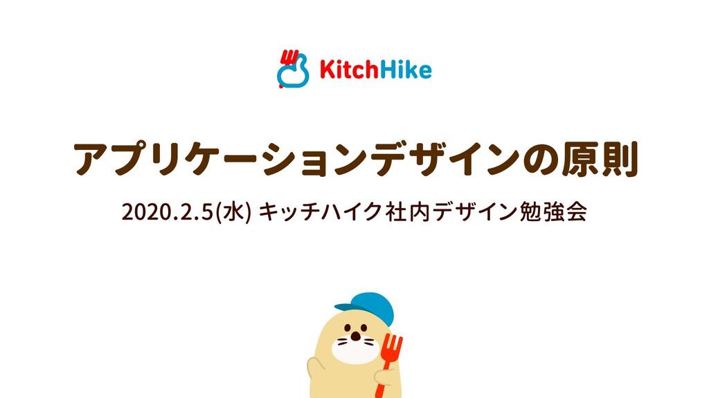 2020.2.5(水) キッチハイク社内デザイン勉強会 アプリケーションデザインの原則