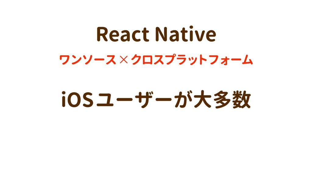 iOSユーザーが大多数 ワンソース×クロスプラットフォーム React Native
