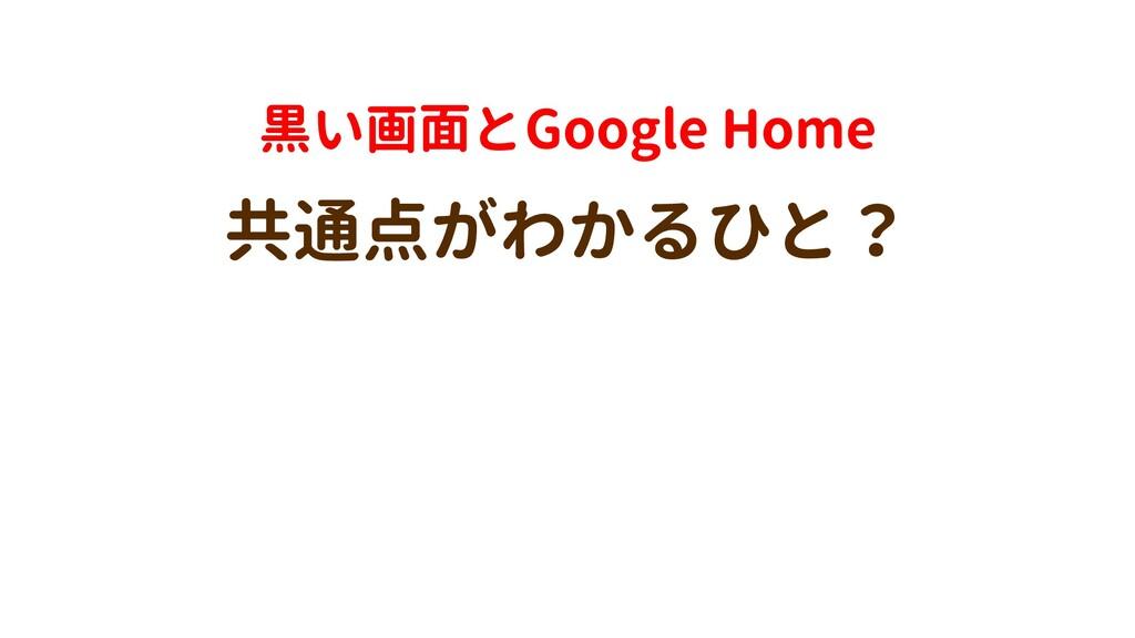 黒い画面とGoogle Home 共通点がわかるひと?